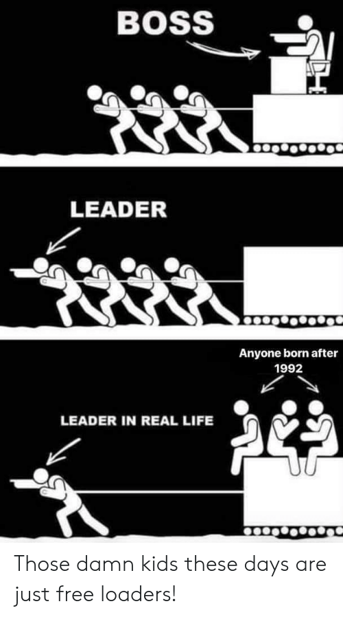 Life, Free, and Kids: BOSS  LEADER  Anyone born after  1992  LEADER IN REAL LIFE Those damn kids these days are just free loaders!