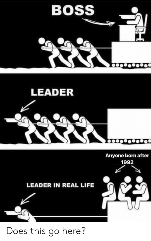 Life, Im 14 & This Is Deep, and Boss: BOSS  LEADER  Anyone born after  1992  LEADER IN REAL LIFE Does this go here?
