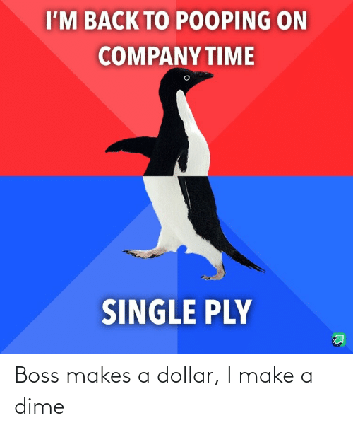 Dollar: Boss makes a dollar, I make a dime
