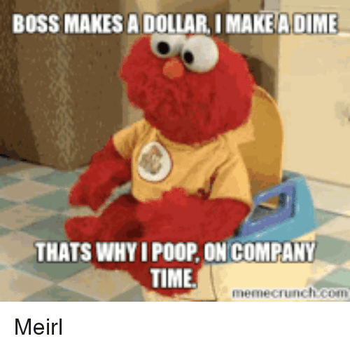 Poop, Time, and MeIRL: BOSS MAKES A DOLLAR, I MAKEA DIME  THATS WHY I POOP, ON COMPANY  TIME Meirl
