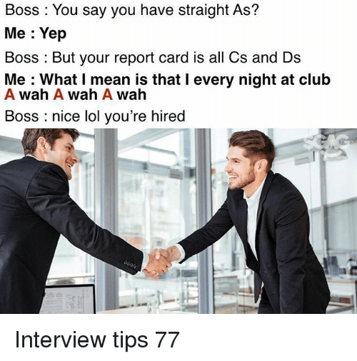 Club, Lol, and Memes: Boss You say you have straight As?  Me: Yep  Boss But your report card is all Cs and Ds  Me: What I mean is that l every night at club  A Wah A Wah A Wah  Boss nice lol you're hired Interview tips 77