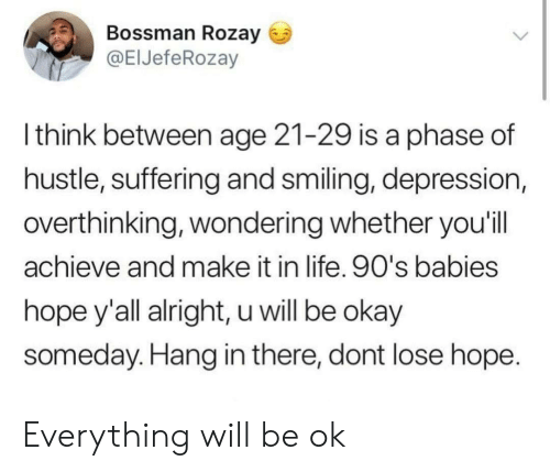 Life, Depression, and Okay: Bossman Rozay  @ElJefeRozay  l think between age 21-29 is a phase of  hustle, suffering and smiling, depression,  overthinking, wondering whether you'il  achieve and make it in life. 90's babies  hope y'all alright, u will be okay  someday. Hang in there, dont lose hope Everything will be ok
