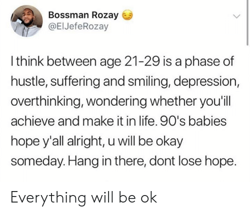 Life, Memes, and Depression: Bossman Rozay  @ElJefeRozay  l think between age 21-29 is a phase of  hustle, suffering and smiling, depression,  overthinking, wondering whether you'ill  achieve and make it in life. 90's babies  hope y'all alright, u will be okay  someday.Hang in there, dont lose hope Everything will be ok