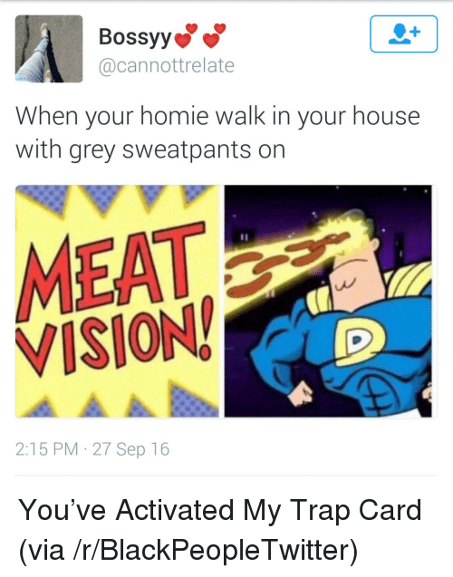 Blackpeopletwitter, Homie, and Trap: Bossyy  @cannottrelate  When your homie walk in your house  with grey sweatpants on  MEAT  VISION  2:15 PM 27 Sep 16 <p>You&rsquo;ve Activated My Trap Card (via /r/BlackPeopleTwitter)</p>