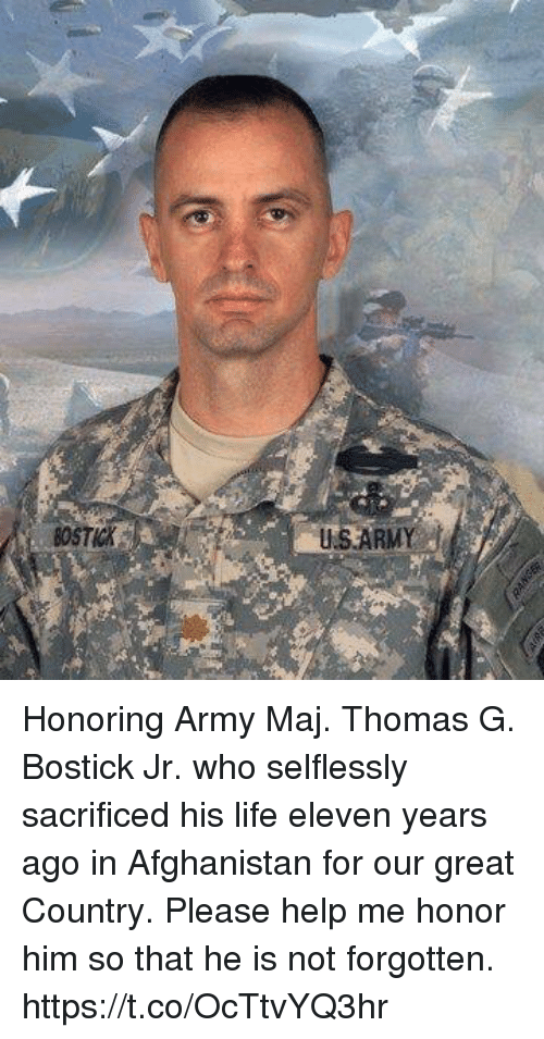 Life, Memes, and Army: BOSTICK  USARMY Honoring Army Maj. Thomas G. Bostick Jr. who selflessly sacrificed his life eleven years ago in Afghanistan for our great Country. Please help me honor him so that he is not forgotten. https://t.co/OcTtvYQ3hr