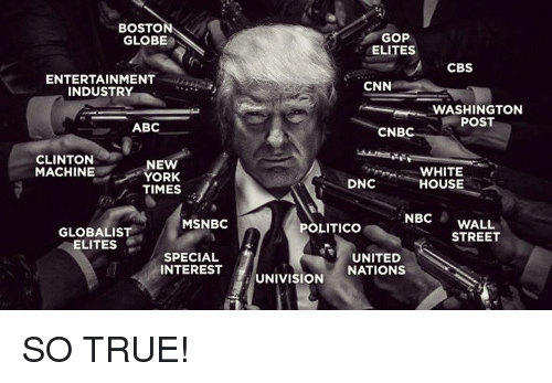 Abc, Memes, and Streets: BOSTO  GLOBE  ENTERTAINMENT  INDUSTRY  ABC  CLINTON  NEW  MACHINE  YORK  TIMES  MSNBC  GLOBALIS  ELITES  SPECIAL  INTEREST  GOP  ELITES  CBS  CNN  WASHINGTON  POST  CNB  WHITE  DNC  HOUSE  NBC  WALL  POLITICO  STREET  UNITED  NATIONS  UNIVISION SO TRUE!