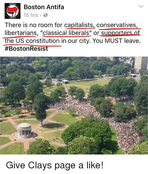 """Libertarians: Boston Antifa  15 hrs  There is no room for capitalists, conservatives,  libertarians, """"classical liberals"""" or supporters of  the US constitution in our city. You MUST leave  #Boston Resis Give Clays page a like!"""