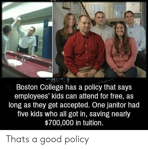 College, Boston, and Free: Boston College has a policy that says  employees' kids can attend for free, as  long as they get accepted. One janitor had  five kids who all got in, saving nearly  $700,000 in tuition. Thats a good policy