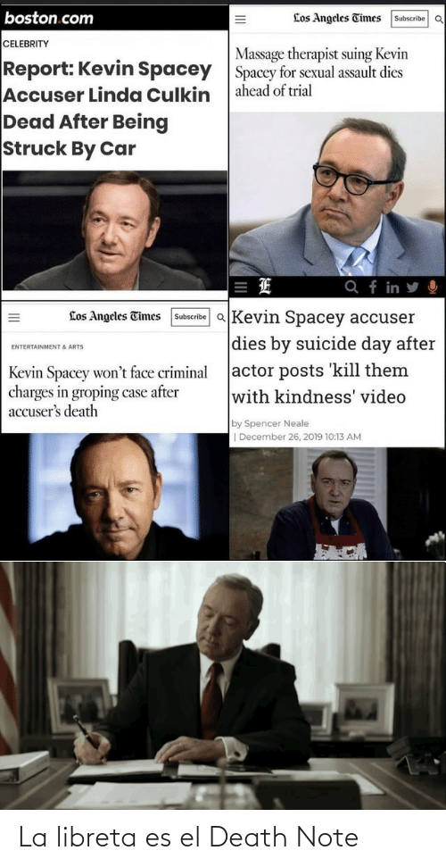 Wont: boston.com  Los Angeles Times  Subscribe OQ  CELEBRITY  Massage therapist suing Kevin  Spacey for sexual assault dies  ahead of trial  Report: Kevin Spacey  Accuser Linda Culkin  Dead After Being  Struck By Car  Q f in y O  Subscribe aKevin Spacey accuser  Los Angeles Times  dies by suicide day after  ENTERTAINMENT & ARTS  actor posts kill them  with kindness' video  Kevin Spacey won't face criminal  charges in groping case after  accuser's death  by Spencer Neale  | December 26, 2019 10:13 AM  II La libreta es el Death Note