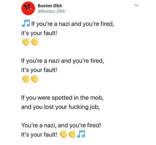 Its Your Fault: Boston DSA  @Boston DSA  JJ I  If you're a nazi and you're fired,  it's your fault!  If you're a nazi and you're fired,  it's your fault!  If you were spotted in the mob,  and you lost your fucking job,  You're a nazi, and you're fired!  It's your fault!