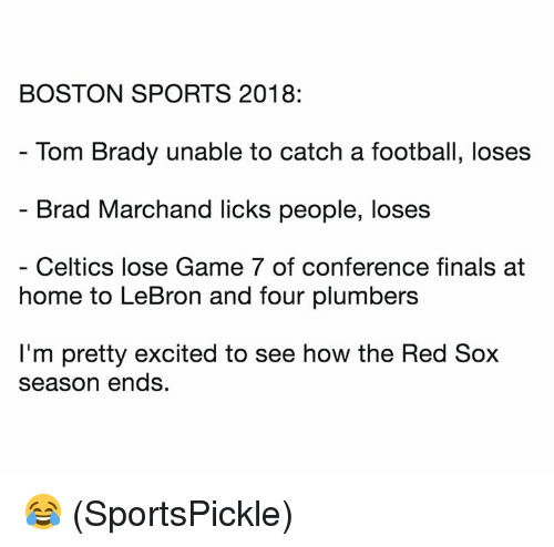 Finals, Football, and Nfl: BOSTON SPORTS 2018:  Tom Brady unable to catch a football, loses  Brad Marchand licks people, loses  Celtics lose Game 7 of conference finals at  home to LeBron and four plumbers  I'm pretty excited to see how the Red Sox  season ends. 😂 (SportsPickle)