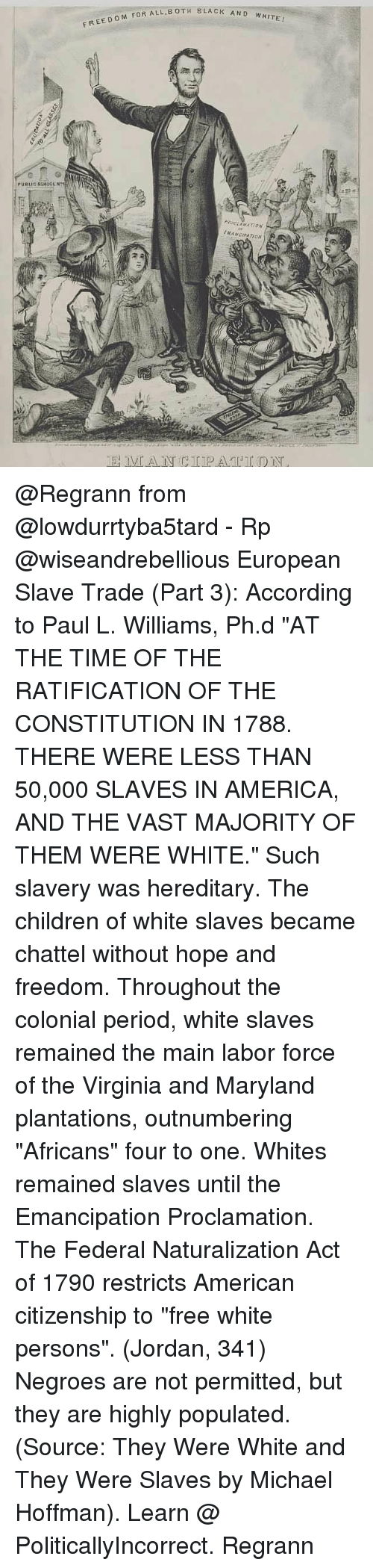 """America, Children, and Memes: BOTH BLACK AND WHITE  FREEDOM FOR ALL.B  PUBLIC SCHOOL Nt  EMANGIPATION @Regrann from @lowdurrtyba5tard - Rp @wiseandrebellious European Slave Trade (Part 3): According to Paul L. Williams, Ph.d """"AT THE TIME OF THE RATIFICATION OF THE CONSTITUTION IN 1788. THERE WERE LESS THAN 50,000 SLAVES IN AMERICA, AND THE VAST MAJORITY OF THEM WERE WHITE."""" Such slavery was hereditary. The children of white slaves became chattel without hope and freedom. Throughout the colonial period, white slaves remained the main labor force of the Virginia and Maryland plantations, outnumbering """"Africans"""" four to one. Whites remained slaves until the Emancipation Proclamation. The Federal Naturalization Act of 1790 restricts American citizenship to """"free white persons"""". (Jordan, 341) Negroes are not permitted, but they are highly populated. (Source: They Were White and They Were Slaves by Michael Hoffman). Learn @ PoliticallyIncorrect. Regrann"""