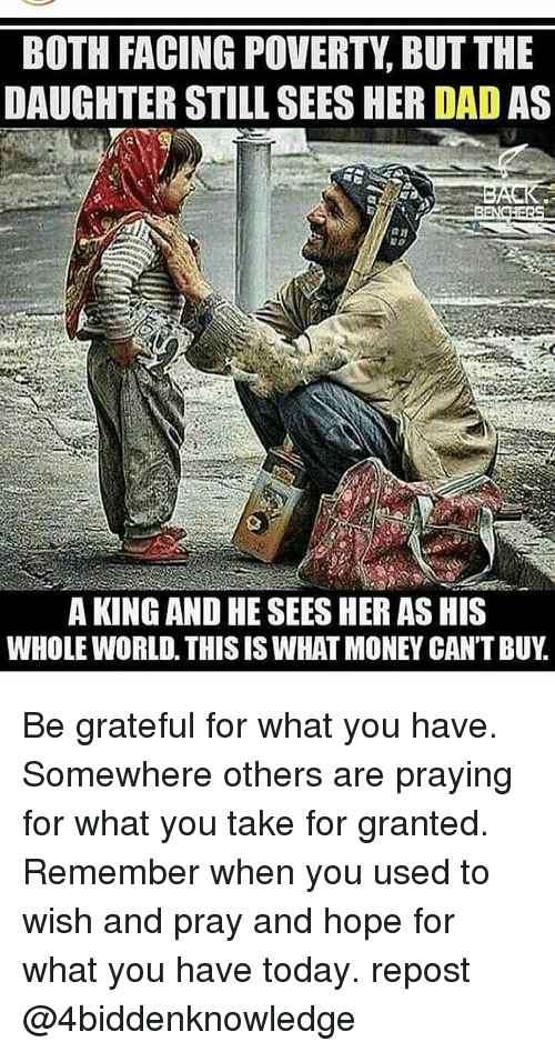 Money Cant Buy: BOTH FACING POVERTY, BUT THE  DAUGHTER STILL SEES HER DAD AS  A KING AND HE SEES HER AS HIS  WHOLE WORLD. THIS IS WHAT MONEY CAN'T BUY Be grateful for what you have. Somewhere others are praying for what you take for granted. Remember when you used to wish and pray and hope for what you have today. repost @4biddenknowledge