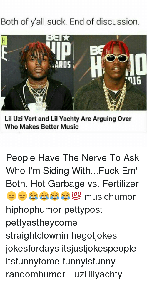 Lil Uzi Vert: Both of y all suck. End of discussion.  ARDS  Lil Uzi Vert and Lil Yachty Are Arguing over  Who Makes Better Music People Have The Nerve To Ask Who I'm Siding With...Fuck Em' Both. Hot Garbage vs. Fertilizer 😑😑😂😂😂😂💯 musichumor hiphophumor pettypost pettyastheycome straightclownin hegotjokes jokesfordays itsjustjokespeople itsfunnytome funnyisfunny randomhumor liluzi lilyachty