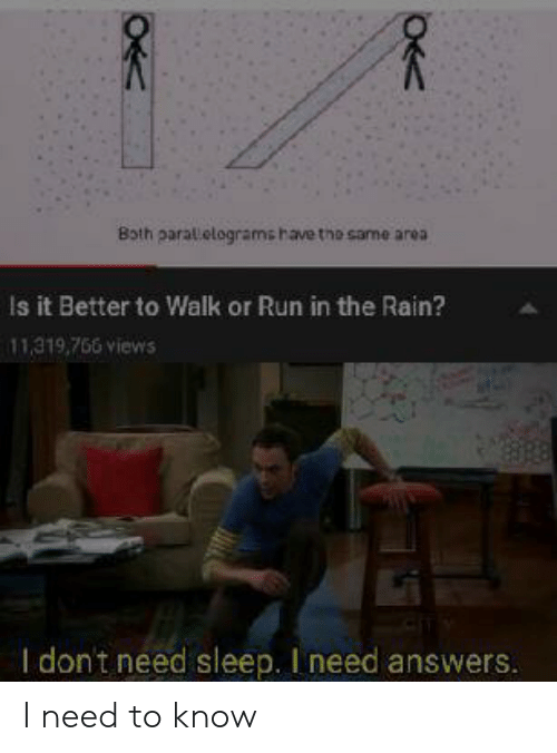 Run, Rain, and Dank Memes: Both parallelogramshave the same area  Is it Better to Walk or Run in the Rain?  11,319,766 views  I don't need sleep. I need answers.  OK I need to know