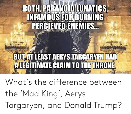 Donald Trump, Politics, and Trump: BOTH. PARANOID LUNATICS  INFAMOUSFORBURNING  PERCIEVEDENEMIES.  BUTAT LEAST AERYS TARGARYEN HAD  ALEGITIMATE CLAIM TO THETHRONE  makeameme ora What's the difference between the 'Mad King', Aerys Targaryen, and Donald Trump?