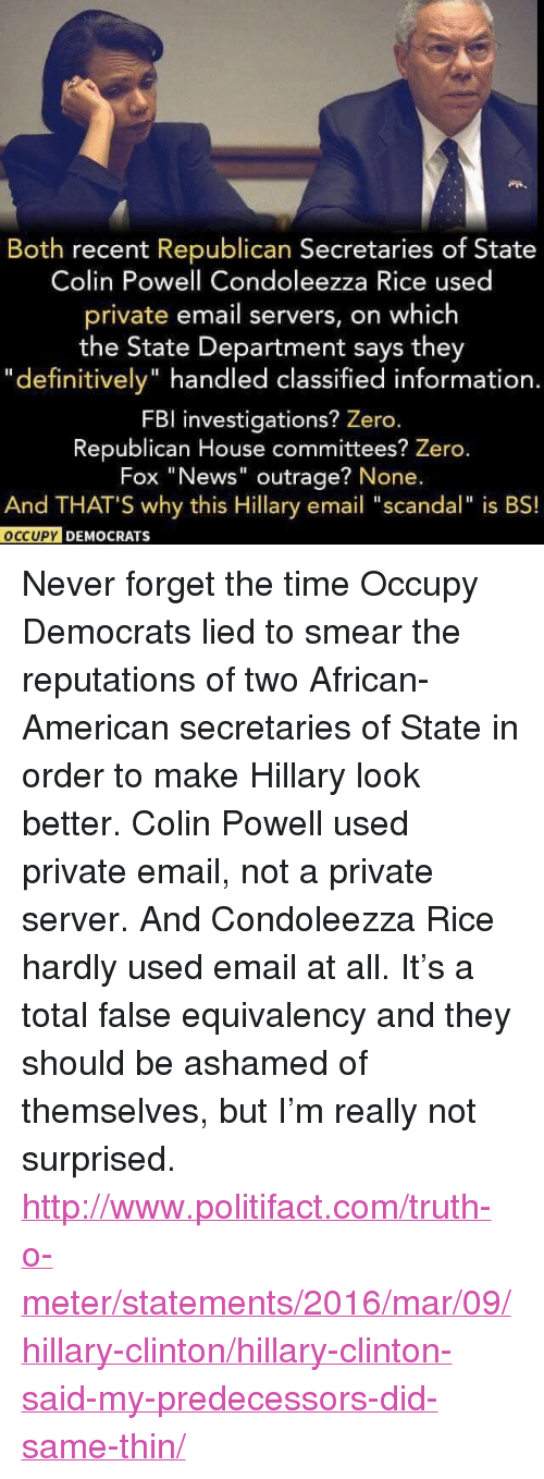 "Hillary Clinton, News, and Zero: Both recent Republican Secretaries of State  Colin Powell Condoleezza Rice used  private email servers, on which  the State Department says they  ""definitively"" handled classified information.  FBl investigations? Zero.  Republican House committees? Zero.  Fox ""News"" outrage? None.  And THAT'S why this Hillary email ""scandal"" is BS!  O  OCCUPY DEMO  CRATs <p>Never forget the time Occupy Democrats lied to smear the reputations of two African-American secretaries of State in order to make Hillary look better. Colin Powell used private email, not a private server. And Condoleezza Rice hardly used email at all. It&rsquo;s a total false equivalency and they should be ashamed of themselves, but I&rsquo;m really not surprised.</p>  <p><a href=""http://www.politifact.com/truth-o-meter/statements/2016/mar/09/hillary-clinton/hillary-clinton-said-my-predecessors-did-same-thin/"">http://www.politifact.com/truth-o-meter/statements/2016/mar/09/hillary-clinton/hillary-clinton-said-my-predecessors-did-same-thin/</a></p>"