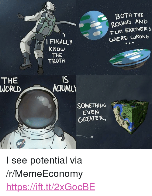 "Nasa, Truth, and Via: BOTH THE  ROUND AND  FLAT EARTHER s  WERE URONG  FINALLY  KNOW  THE  TRUTH  THE  WORUD  IS  SOMETHING  EVEN  GREATER  NASA <p>I see potential via /r/MemeEconomy <a href=""https://ift.tt/2xGocBE"">https://ift.tt/2xGocBE</a></p>"