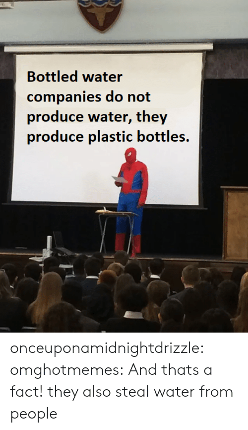 From People: Bottled water  companies do not  produce water, they  produce plastic bottles. onceuponamidnightdrizzle:  omghotmemes: And thats a fact! they also steal water from people