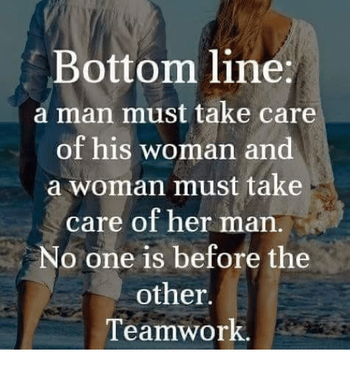 Memes, 🤖, and Her: Bottom line  a man must take care  of his woman and  a woman must take  care of her man.  No one is before the  other.  Teamwork