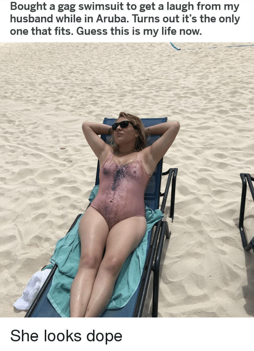 Dope, Life, and Memes: Bought a gag swimsuit to get a laugh from my  husband while in Aruba. Turns out it's the only  one that fits. Guess this is my life now She looks dope
