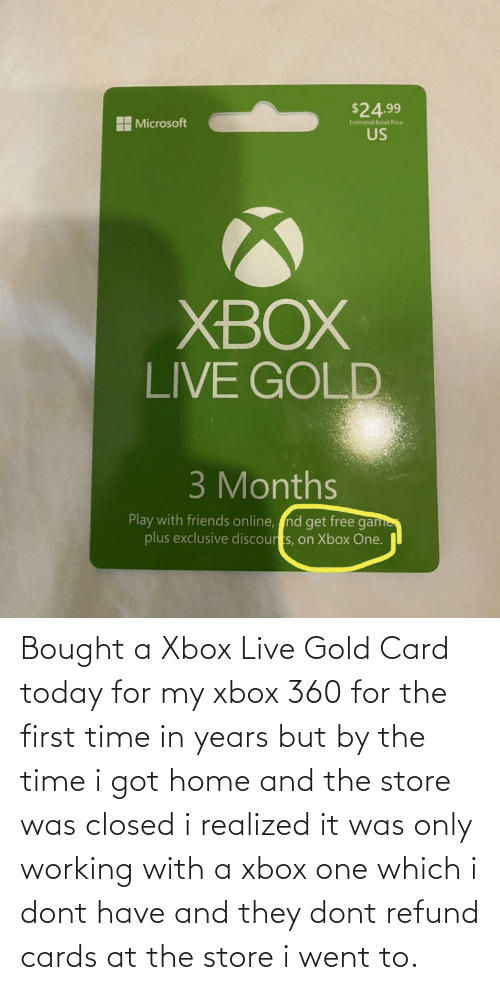 xbox live: Bought a Xbox Live Gold Card today for my xbox 360 for the first time in years but by the time i got home and the store was closed i realized it was only working with a xbox one which i dont have and they dont refund cards at the store i went to.