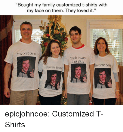 """Family, Tumblr, and Blog: """"Bought my family customized t-shirts with  my face on them. They loved it.""""  ravonte Son  wish I was  this guy  Favonite Brote  vorite Son epicjohndoe:  Customized T-Shirts"""