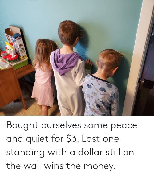 Dollar: Bought ourselves some peace and quiet for $3. Last one standing with a dollar still on the wall wins the money.