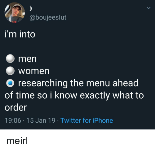 Iphone, Twitter, and Time: @boujeeslut  i'm into  men  Women  O researching the menu ahead  of time so i know exactly what to  order  19:06 15 Jan 19 Twitter for iPhone meirl