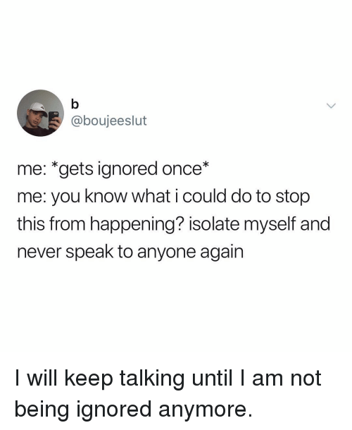 Memes, Never, and 🤖: @boujeeslut  me: *gets ignored once*  me: you know what i could do to stop  this from happening? isolate myself and  never speak to anyone again I will keep talking until I am not being ignored anymore.