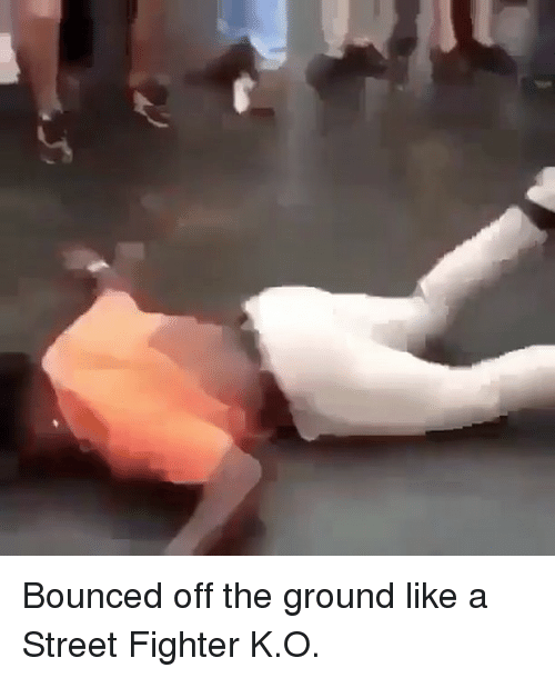 Street Fighter: Bounced off the ground like a Street Fighter K.O.
