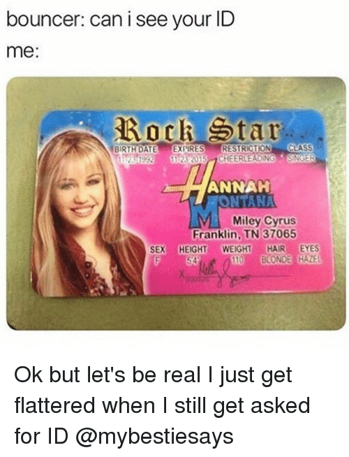 Miley Cyrus, Sex, and Date: bouncer: can i see your ID  me:  Rock Star  BIRTH DATE EXPIRES RESTRICTION CLASS  ANNAH  NTANA  Miley Cyrus  Franklin, TN 37065  SEX HEIGHT WEIGHTHAIR EYES  10 BLONDE HAZE Ok but let's be real I just get flattered when I still get asked for ID @mybestiesays