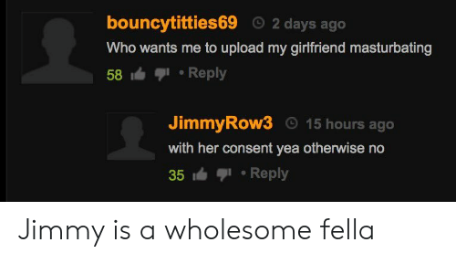 Girlfriend, Wholesome, and Fella: bouncytitties69 2 days ago  Who wants me to upload my girlfriend masturbating  58.Reply  JimmyRow3 15 hours ago  with her consent yea otherwise no  35 Reply Jimmy is a wholesome fella