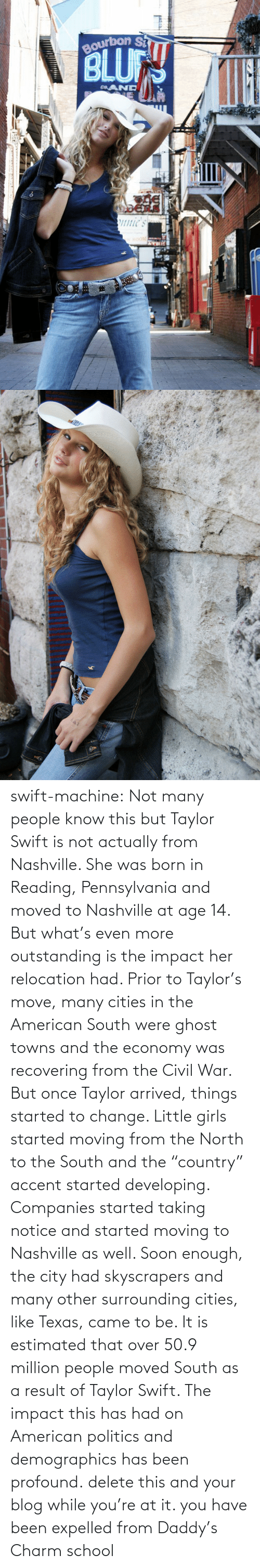 "Well Soon: Bourbon S  BLU  eAND  ERE  1nie's swift-machine:  Not many people know this but Taylor Swift is not actually from Nashville. She was born in Reading, Pennsylvania and moved to Nashville at age 14. But what's even more outstanding is the impact her relocation had. Prior to Taylor's move, many cities in the American South were ghost towns and the economy was recovering from the Civil War. But once Taylor arrived, things started to change. Little girls started moving from the North to the South and the ""country"" accent started developing. Companies started taking notice and started moving to Nashville as well. Soon enough, the city had skyscrapers and many other surrounding cities, like Texas, came to be. It is estimated that over 50.9 million people moved South as a result of Taylor Swift. The impact this has had on American politics and demographics has been profound.   delete this and your blog while you're at it. you have been expelled from Daddy's Charm school"