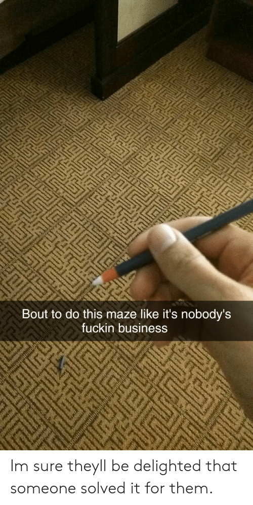 Business, Them, and They: Bout to do this maze like it's nobody's  fuckin business Im sure theyll be delighted that someone solved it for them.