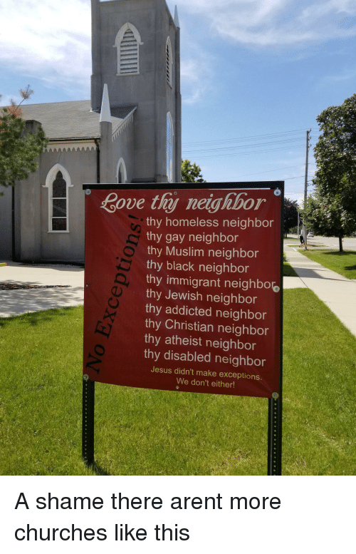 Homeless, Jesus, and Muslim: Bove thj neighbor  thy homeless neighbor  thy gay neighbor  thy Muslim neighbor  thy black neighbor  thy immigrant neighbo.  thy Jewish neighbor  thy addicted neighbor  thy Christian neighbor  thy atheist neighbor  thy disabled neighbor  Jesus didn't make exceptions.  We don't either! A shame there arent more churches like this