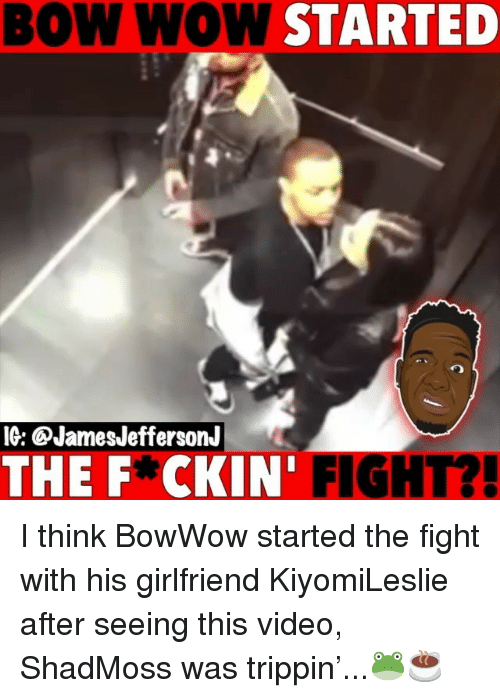 Memes, Wow, and Bow Wow: BOW WOW STARTED  IG: @JamesJeffersonJ  THE F*CKIN' FIGHT?! I think BowWow started the fight with his girlfriend KiyomiLeslie after seeing this video, ShadMoss was trippin'...🐸☕️