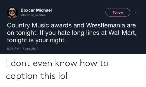 Lol, Music, and Wal Mart: Boxcar Michael  @boxcar_michael  Follow  Country Music awards and Wrestlemania are  on tonight. If you hate long lines at Wal-Mart,  tonight is your night.  6:01 PM - 7 Apr 2019 I dont even know how to caption this lol