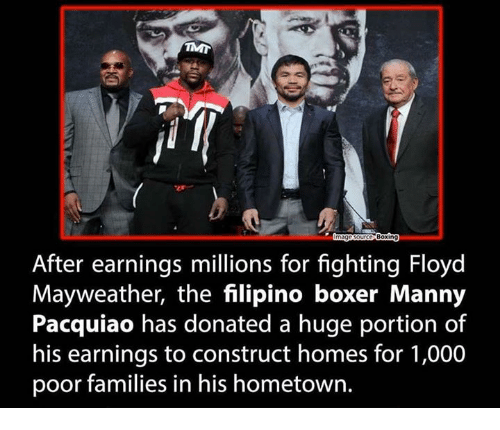 manny pacquiao: Boxing  After earnings millions for fighting Floyd  Mayweather, the filipino boxer Manny  Pacquiao has donated a huge portion of  his earnings to construct homes for 1,000  poor families in his hometown.