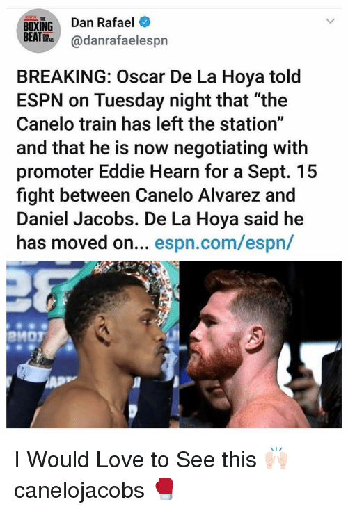 """alvarez: BOXING Dan Rafael  BEATHhadanrafaelespn  THE  BREAKING: Oscar De La Hoya told  ESPN on Tuesday night that """"the  Canelo train has left the station""""  and that he is now negotiating with  promoter Eddie Hearn for a Sept. 15  fight between Canelo Alvarez and  Daniel Jacobs. De La Hoya said he  has moved on... espn.com/espn/  PMOT I Would Love to See this 🙌🏻 canelojacobs 🥊"""
