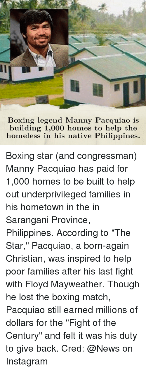 """manny pacquiao: Boxing legend Manny Pacquiao is  building 1,000 homes to help the  homeless in his native Philippines Boxing star (and congressman) Manny Pacquiao has paid for 1,000 homes to be built to help out underprivileged families in his hometown in the in Sarangani Province, Philippines. According to """"The Star,"""" Pacquiao, a born-again Christian, was inspired to help poor families after his last fight with Floyd Mayweather. Though he lost the boxing match, Pacquiao still earned millions of dollars for the """"Fight of the Century"""" and felt it was his duty to give back. Cred: @News on Instagram"""