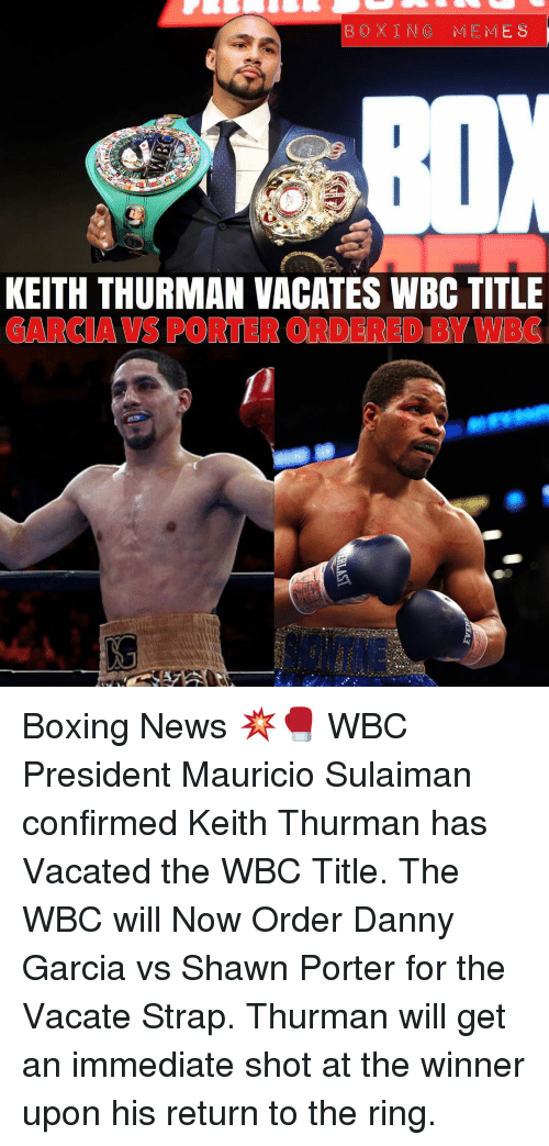 Mauricio: BOXING MEMES  KEITH THURMAN VACATES WBC TITLE  GARCIA VS PORTER ORDERED BY WBC Boxing News 💥🥊 WBC President Mauricio Sulaiman confirmed Keith Thurman has Vacated the WBC Title. The WBC will Now Order Danny Garcia vs Shawn Porter for the Vacate Strap. Thurman will get an immediate shot at the winner upon his return to the ring.