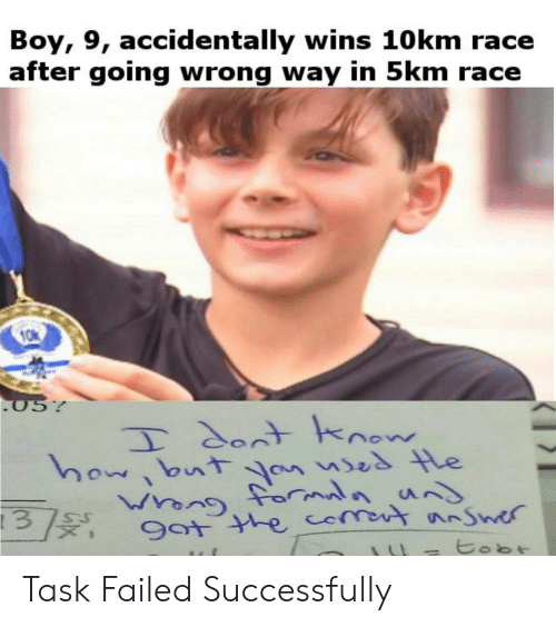Race, Boy, and Wins: Boy, 9, accidentally wins 10km race  after going wrong way in 5km race  057  Tdont hnow  howbutYn uses le  9ot the comot nnSwer  SU  3  tobt Task Failed Successfully