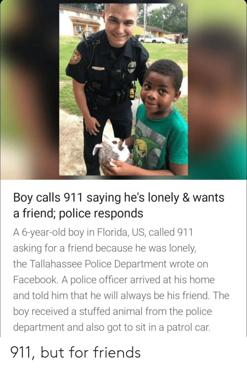 Facebook, Friends, and Police: Boy calls 911 saying he's lonely & wants  a friend; police res  A 6-year-old boy in Florida, US, called 911  asking for a friend because he was lonely  the Tallahassee Police Department wrote on  Facebook. A police officer arrived at his home  and told him that he will always be his friend. The  boy received a stuffed animal from the police  department and also got to sit in a patrol car  ponds 911, but for friends