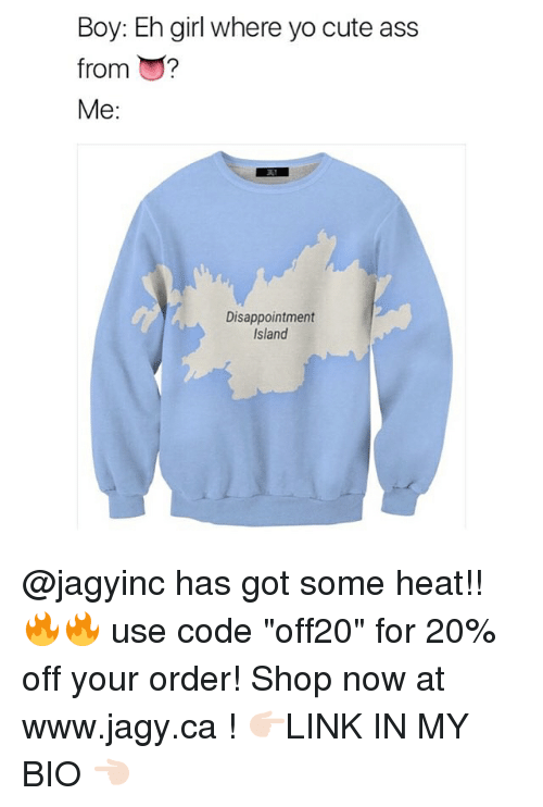 "Ass, Cute, and Memes: Boy: Eh girl where yo cute ass  from ?  Me:  Disappointment  Island @jagyinc has got some heat!! 🔥🔥 use code ""off20"" for 20% off your order! Shop now at www.jagy.ca ! 👉🏻LINK IN MY BIO 👈🏻"