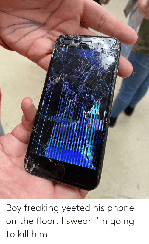 Phone: Boy freaking yeeted his phone on the floor, I swear I'm going to kill him