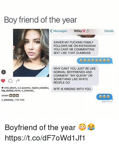 """boy friend: Boy friend of the year  <Messages wifey  Details  XAVIER MY FUCKING FAMILY  FOLLOWS ME ON INSTAGRAM  YOU CANT NE COMMENTING  SHIT LIKE THAT DUMBASS  WHY CANT YOU JUST BE LIKE  NORMAL BOYFRIENDS AND  COMMENT """"MY QUEEN"""" OR  SOMETHING LIKE WHITE  PEOPLE Do  e erin ahart, x.o.queenc, taylor valadez, WTF IS WRONG WITH YOU  big daddy hemi, x jimenez  x jimenez.I hit that  Read 2215 Boyfriend of the year 😳😂 https://t.co/dF7oWd1Jf1"""