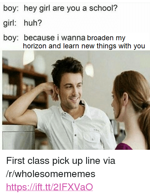 """Huh, School, and Girl: boy: hey girl are you a school?  girl: huh?  boy: because i wanna broaden my  horizon and learn new things with you <p>First class pick up line via /r/wholesomememes <a href=""""https://ift.tt/2IFXVaO"""">https://ift.tt/2IFXVaO</a></p>"""