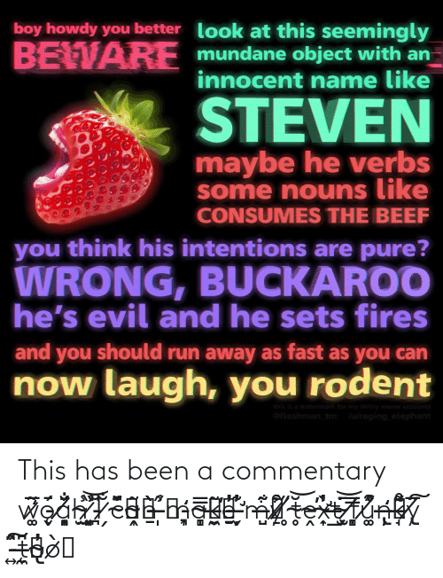 Beef: boy howdy you better look at this seemingly  BEWARE mundane object with  innocent name like  an  STEVEN  maybe he verbs  some nouns like  CONSUMES THE BEEF  you think his intentions are pure?  WRONG, BUCKAROO  he's evil and he sets fires  and you should run away as fast as you can  now laugh, you rodent  this is a watermark for my shitty meme accounts  Ofleshman_tm  lulraging_elephant This has been a commentary w̷͚͂̅̒ǭ̵̬́a̸͈̟͓̐̆̈́h̴̠̫̾ ̷͓͈̞̾̏͝I̵̪̎̆ ̷̗̐č̴͖͊͆ã̴͎̭͖ṉ̵̀̀ ̶̩͔̋̾m̵͉͎̒a̴̩̩̻͐̿k̶͔̮̼̃̕e̵̱̠̓ ̶̛̦̬̓͊m̶̺͐͂͋y̷̠͒͋ ̸̥̋t̴̥̆͝ḙ̴̕x̴̛͎̣̓̀t̶̲͘ ̴̫͓̄͝ͅf̸̣̻̿u̸͚͒̾̋n̶̢̦̦͐̒k̶̘̊͌́y̸̢̅̈͠ ̵͍̂̈́͠t̶̨͖̼͆o̴̢̓ò̷͔