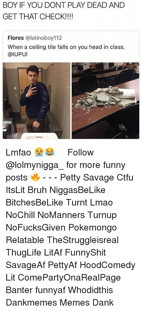 Bruh, Ctfu, and Dank: BOY IF YOU DONT PLAY DEAD AND  GET THAT CHECK!!!!  Flores @latinoboy112  When a ceiling tile falls on you head in class.  @IUPUI Lmfao 😭😂 ‍ ‍ ⁶𓅓 ➫➫ Follow @lolmynigga_ for more funny posts 🔥 - - - Petty Savage Ctfu ItsLit Bruh NiggasBeLike BitchesBeLike Turnt Lmao NoChill NoManners Turnup NoFucksGiven Pokemongo Relatable TheStruggleisreal ThugLife LitAf FunnyShit SavageAf PettyAf HoodComedy Lit ComePartyOnaRealPage Banter funnyaf Whodidthis Dankmemes Memes Dank